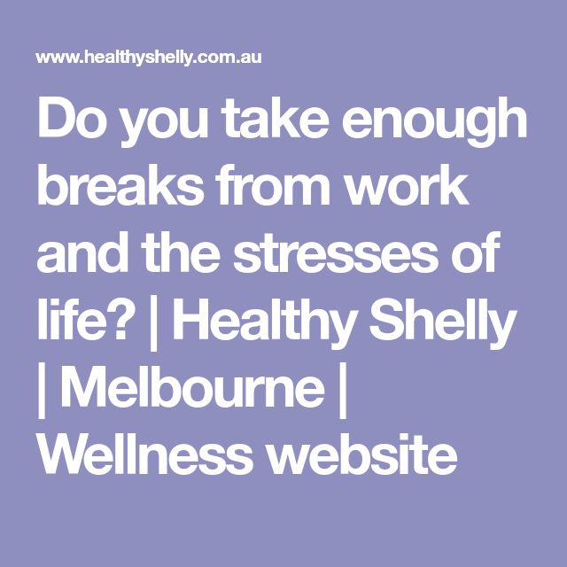 Do you take enough breaks from work and the stresses of life? | Healthy Shelly | Melbourne | Wellness website