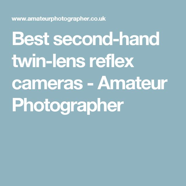 Best second-hand twin-lens reflex cameras - Amateur Photographer