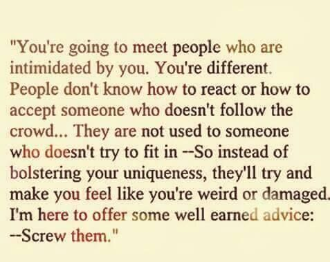 You are going to meet people who are intimidated by you. Screw them.