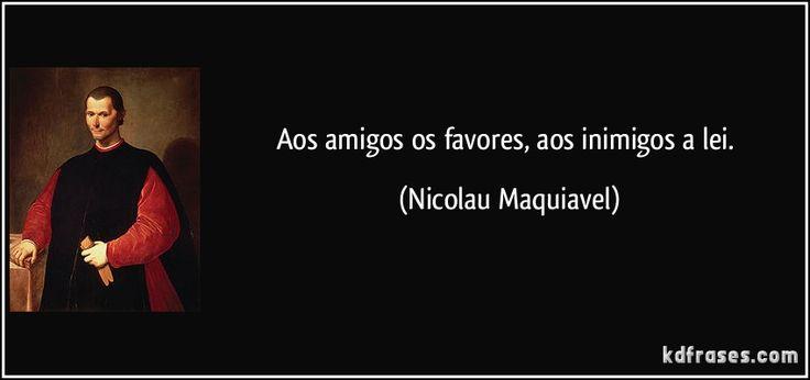 Aos amigos os favores, aos inimigos a lei. (Nicolau Maquiavel)