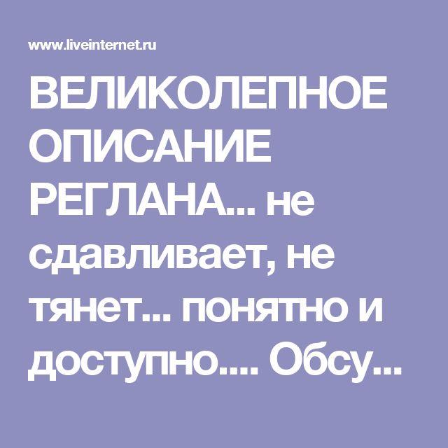 ВЕЛИКОЛЕПНОЕ ОПИСАНИЕ РЕГЛАНА... не сдавливает, не тянет... понятно и доступно.... Обсуждение на LiveInternet - Российский Сервис Онлайн-Дневников