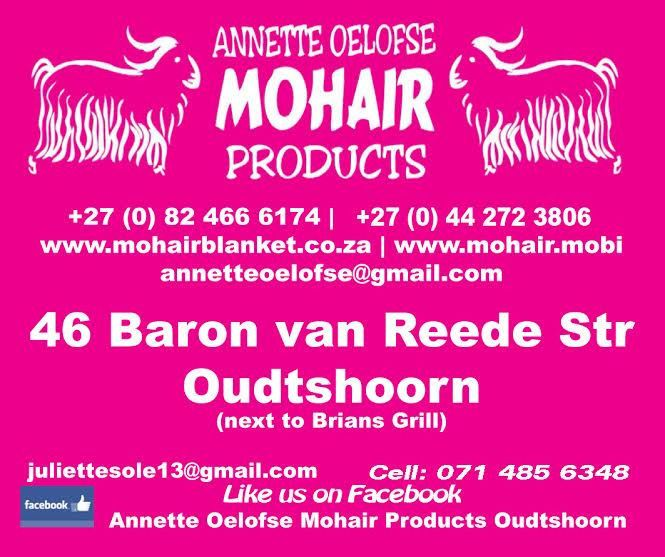 ANNETTE OELOFSE MOHAIR PRODUCTS VARIETY OF NATURAL FIBRE PRODUCTS, PROUDLY SOUTH AFRICANSCARVESSOCKS HAND MADE GARMENTS. GLOVES. BEANIES THERMAL UNDERGARMENTS. YARN FOR KNITTING, CROCHETING CRAFTING. KAROO SHEEP SOFT TOYS (synthetic) BLANKETS Visit your nearest outlet today or SHOP ONLINE with Annettewww.mohairblanket.co.zaannetteoelofse@gmail.comOUDTSHOORN 044 272 3806WILLOWMORE 044 923 1077GRAAFF-REINET 049 891 0303PORT ELIZABETH 041 581 0747 (head office)
