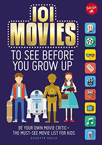 101 Movies to See Before You Grow Up - Be Your Own Movie Critic, The Must-See Movie List for Kids by Suzette Valle