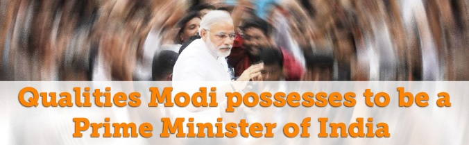 Qualities Modi possesses to be a Prime Minister of India   MODI TO WIN