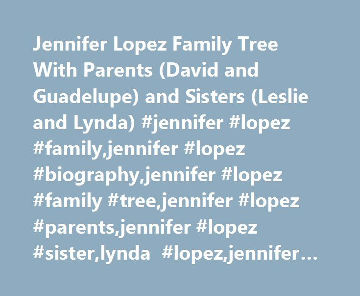 Jennifer Lopez Family Tree With Parents (David and Guadelupe) and Sisters (Leslie and Lynda) #jennifer #lopez #family,jennifer #lopez #biography,jennifer #lopez #family #tree,jennifer #lopez #parents,jennifer #lopez #sister,lynda #lopez,jennifer #lopez #music http://usa.nef2.com/jennifer-lopez-family-tree-with-parents-david-and-guadelupe-and-sisters-leslie-and-lynda-jennifer-lopez-familyjennifer-lopez-biographyjennifer-lopez-family-treejennifer-lopez-parents/  # Jennifer Lopez Family Tree…