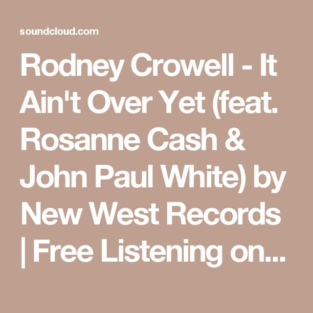 Rodney Crowell - It Ain't Over Yet (feat. Rosanne Cash & John Paul White) by New West Records | Free Listening on SoundCloud