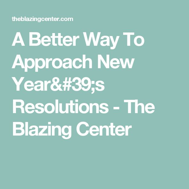 A Better Way To Approach New Year's Resolutions - The Blazing Center