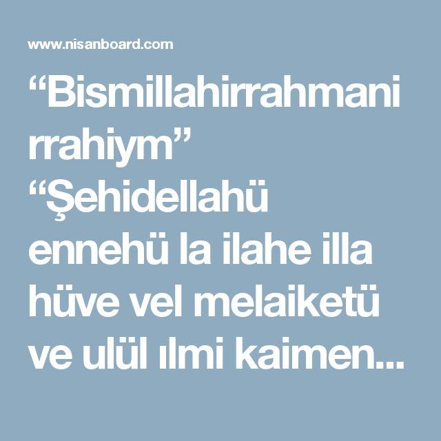 """""""Bismillahirrahmanirrahiym""""  """"Şehidellahü ennehü la ilahe illa hüve vel melaiketü ve ulül ılmi kaimen bil kıst.la ilahe illa hüvel aziyzül hakiym.İnned dine ındellahil islam."""" [IMG]  Yatarken,bu ayeti okuyan kimseden, Yüce Allah kıyamete kadar onun için mağfiret edecek yetmiş bin melek yaratır.  Bu ayeti okudukdan sonra da """"Allah'ın şahitlik yaptığına şahitlik ederim.Bu şahadet benim için bir emanettir.""""derse Allah da kıyamet günü şöyle buyurur.""""Katımda kuluma verilen sözüm vardır.Haydi onu…"""