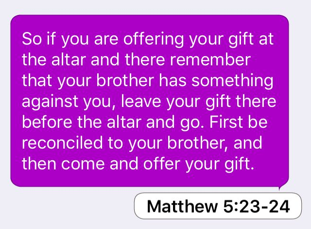 Matthew 5:23-24: So if you are offering your gift at the altar and there remember that your brother has something against you, leave your gift there before the altar and go. First be reconciled to your brother, and then come and offer your gift.