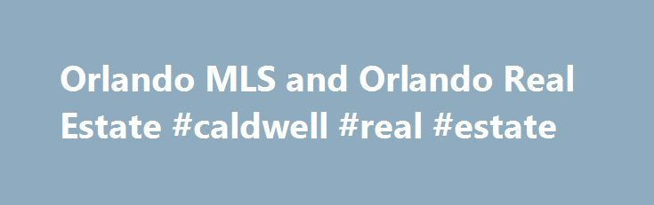 Orlando MLS and Orlando Real Estate #caldwell #real #estate http://realestate.remmont.com/orlando-mls-and-orlando-real-estate-caldwell-real-estate/  #mls real estate search # Orlando MLS Interactive Map Search Instant Access to ALL the homes currently listed for sale in the Greater Orlando Area Just click on any part...The post Orlando MLS and Orlando Real Estate #caldwell #real #estate appeared first on Real Estate.
