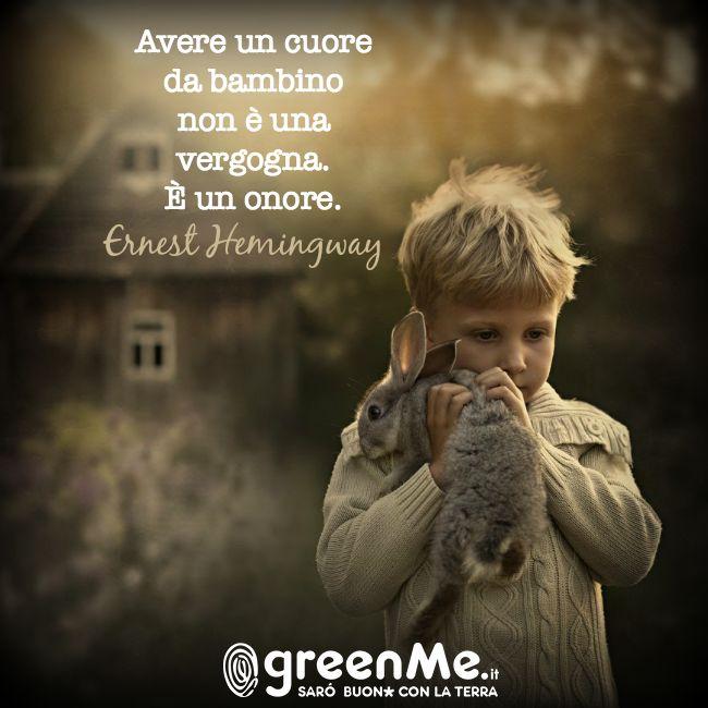 Avere un cuore da bambino non è una vergogna. È UN ONORE. Ernest Hemingway, 1899-1961. www.greenme.it