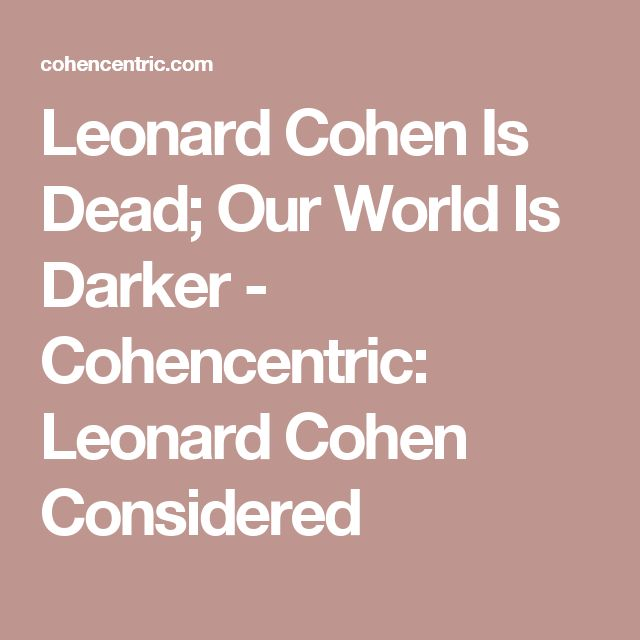 Leonard Cohen Is Dead; Our World Is Darker - Cohencentric: Leonard Cohen Considered
