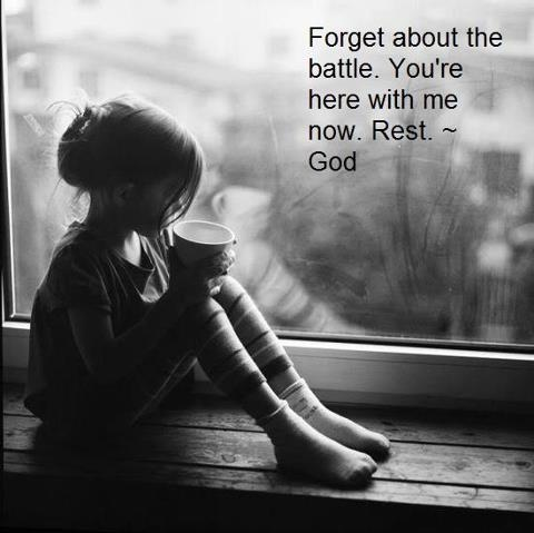 Forget about the battle; you're here with me now...rest.  God.     mwordsandthechristianwoman.com
