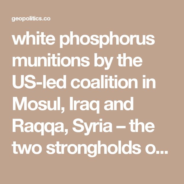 white phosphorus munitions by the US-led coalition in Mosul, Iraq and Raqqa, Syria – the two strongholds of the terrorist group Islamic State (IS, formerly ISIS/ISIL). The use of the weapons in Mosul was confirmed by New Zealand's Brig. Gen. Hugh McAslan.