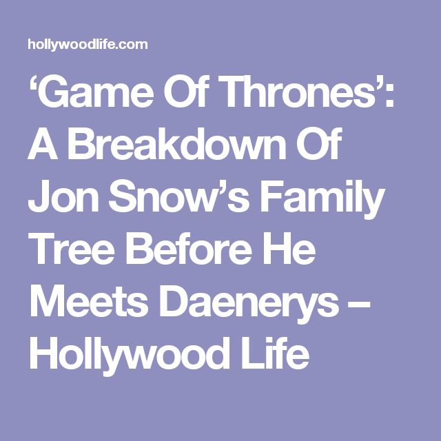 'Game Of Thrones': A Breakdown Of Jon Snow's Family Tree Before He Meets Daenerys – Hollywood Life