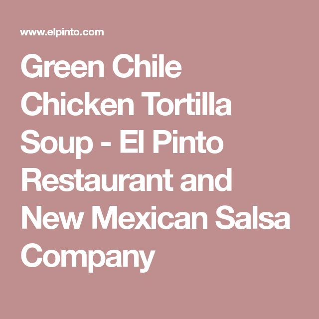 Green Chile Chicken Tortilla Soup - El Pinto Restaurant and New Mexican Salsa Company