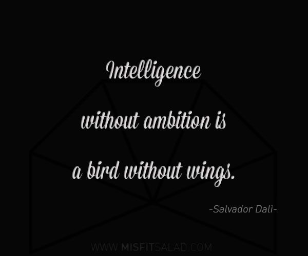 """""""Intelligence without ambition is a bird without wings."""""""