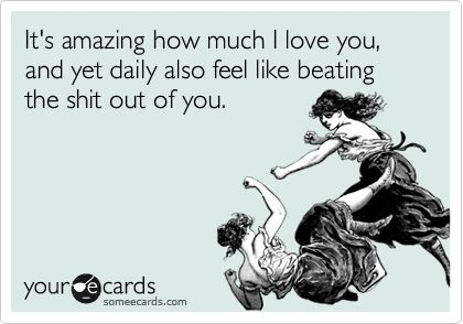 It's amazing how much I love you, and yet daily also feel like beating the shit out of you. yep