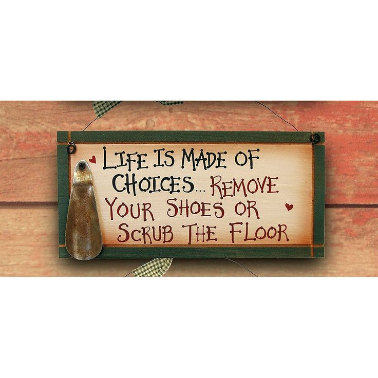 "Painted wooden sign ""Life is made of choices. Remove your shoes or scrub the floor."" Has a ventage replica shoe horn attached. Dimensions: 5.5"" H x 11.75"" W x 1.25"" D Shipping weight: 2 lbs."