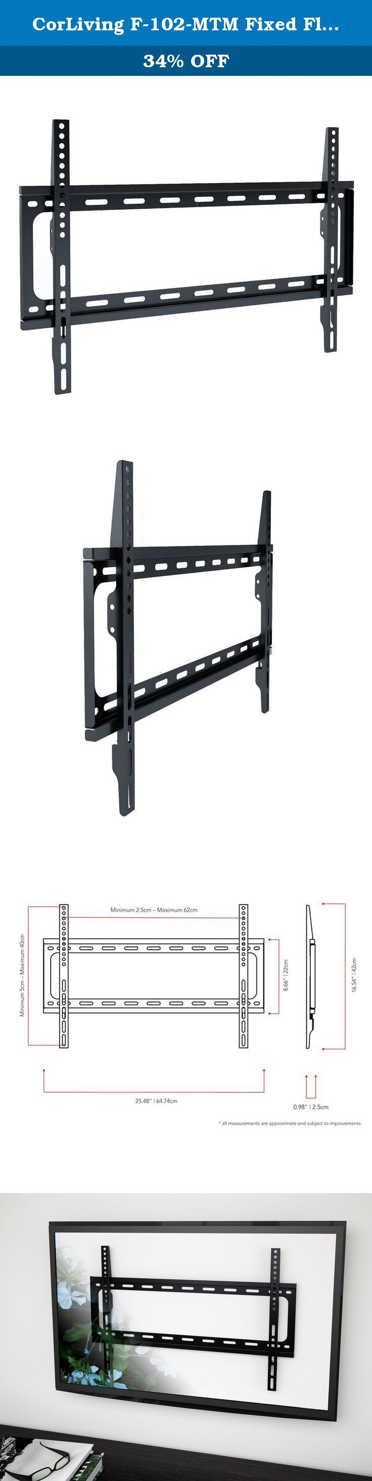 CorLiving F-102-MTM Fixed Flat Panel all Mount for TV, 32 to 55-Inch. Designed to accommodate most 32 – 55 Inch TVs up to 77lbs, this flat panel wall mount elevates your TV to the optimal viewing angle. With a close 1 inch fit the F-102-MPM lets your TV hug the wall for a sleek modern look. The universal design of this mount covers most VESA mounting patterns up to 600x400. The convenient open frame design allows for easy installation without having to work around a wall plate.