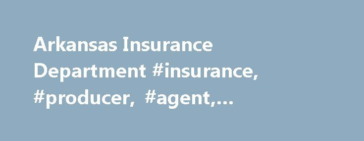 Arkansas Insurance Department #insurance, #producer, #agent, #adjuster, #agency http://kenya.nef2.com/arkansas-insurance-department-insurance-producer-agent-adjuster-agency/  # Our Consumer Services Division assists consumers with complaints and inquiries and provides educational information and materials, free of charge. **New** NAIC Life Insurance Policy Locator. The License Division is responsible for licensing and appointment of producers (agents) and business entities (agencies)…