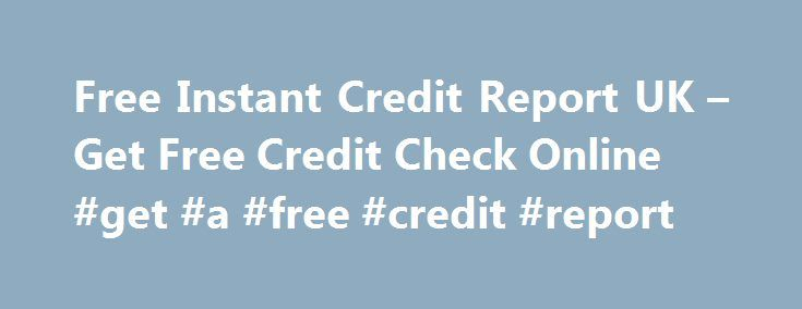 Free Instant Credit Report UK – Get Free Credit Check Online #get #a #free #credit #report http://credit-loan.remmont.com/free-instant-credit-report-uk-get-free-credit-check-online-get-a-free-credit-report/  #credit check free uk # Get Instant access to your Free Credit Report with a 30 day Trial FREE 30-Day Trial All 3 Bureau Credit Reports 7.99 Per Month (after trial) 7 Free Credit Scores CCJ s, Defaults, Bankruptcy Identity Theft Assistance Customer Support 4 good reasons to check your…