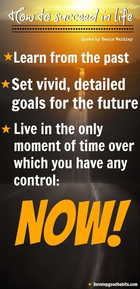 How to Succeed: Learn from the past   Set vivid and detailed #goals for the future   live in the only moment of time over which you have any control: NOW!