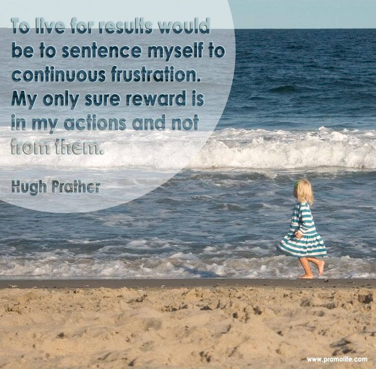 To live for results would be to sentence myself to continuous frustration.   My only sure reward is   in my actions and not from them.    Hugh Prather    www.promolife.com