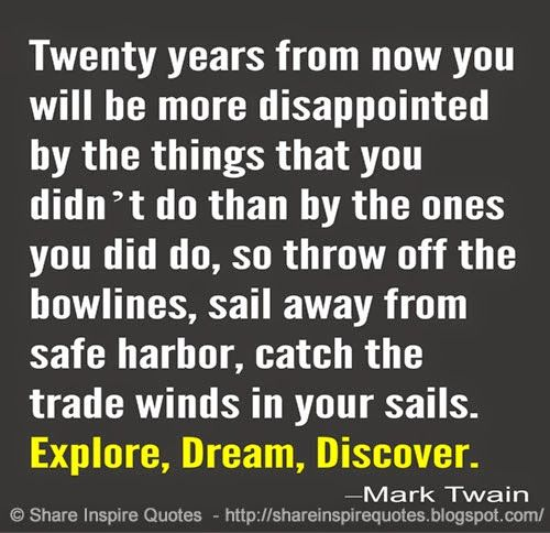 Twenty years from now you will be more disappointed by the things that you didn't do that by the ones you did do. So throw off the bowlines. Sail away from safe harbor. catch the trade winds in your sails. EXPLORE. DREAM. DISCOVER. ~Mark Twain   #FamousPeople #famousquotes #famouspeoplequotes #famousquotesandsayings #famouspeoplequotesandsayings #quotesbyfamouspeople #quotesbymarktwain #marktwain #marktwainquotes #explore #dream #discover #shareinspirequotes #share #inspire #quotes #whatsapp
