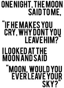 """One night, the moon said to me, """"If he makes you cry, why don't you leave him?"""" I looked at the moon and said, """"Moon, would you ever leave your sky?"""""""
