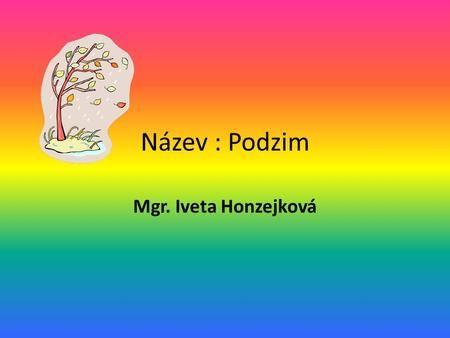 Název : Podzim Mgr. Iveta Honzejková. Podzim 23. září – 21. prosince.