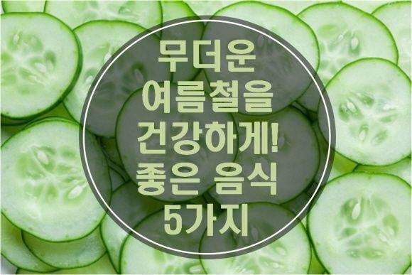 무더운 여름철을 건강하게 좋은 음식 5가지 좋은 음식 음식 건강 음식