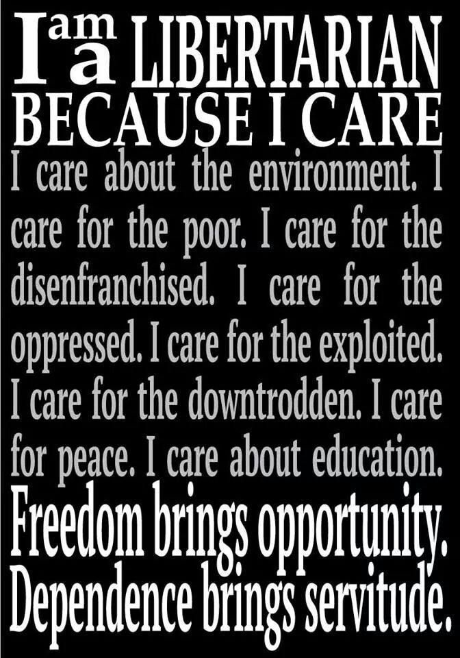 I am a Libertarian because I care. Freedom brings opportunity. Dependence brings servitude.
