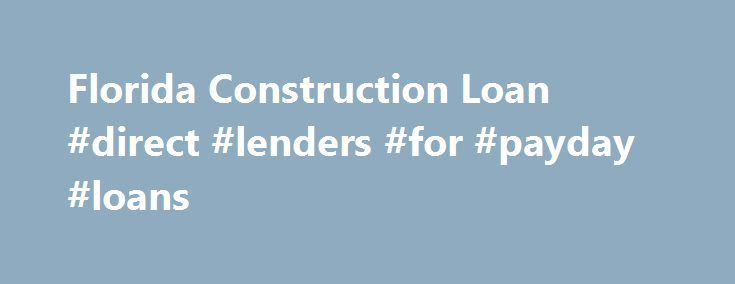 Florida Construction Loan #direct #lenders #for #payday #loans http://remmont.com/florida-construction-loan-direct-lenders-for-payday-loans/  #home construction loans # Florida Construction Loan Programs The most important step in getting a Florida construction loan is choosing a loan officer. Specialists are needed for a Florida construction mortgage loan for the same reason that you wouldn't go to a family practitioner for heart surgery. You shouldn't get a Florida construction loan from…