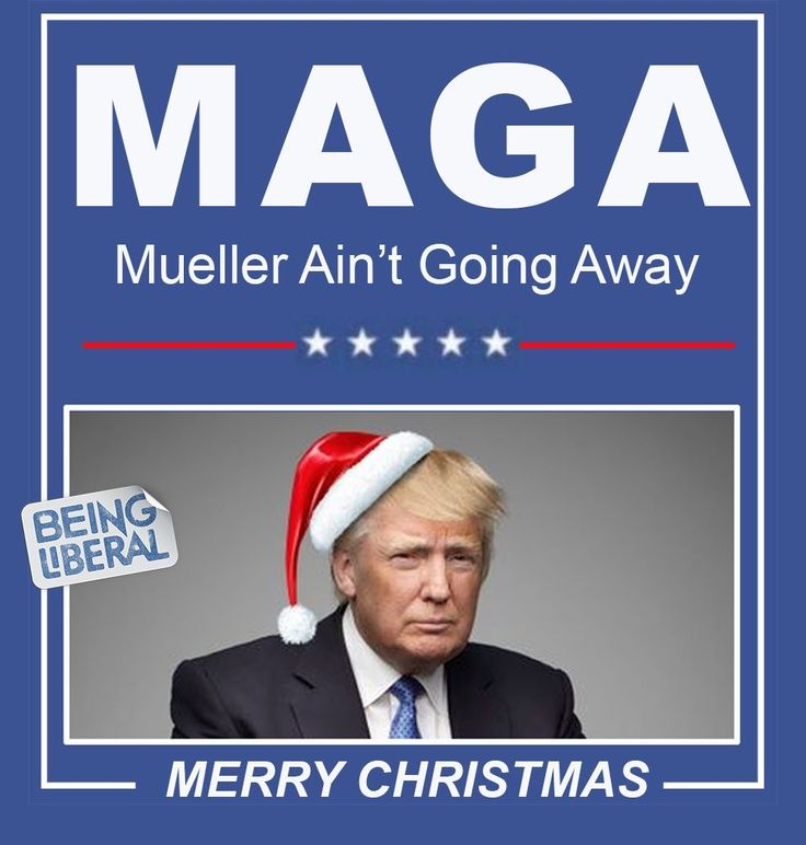 MAGA (Mueller Ain't Going Away) -- Merry Christmas, Don the $Con$ Drumpf!!