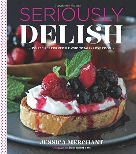 Seriously Delish: 150 Recipes for People Who Totally Love Food by Jessica Merchant