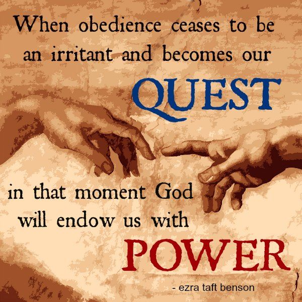 """""""When obedience ceases to be an irritant and becomes our quest, in that moment God will endow us with POWER."""" - Ezra Taft Benson"""