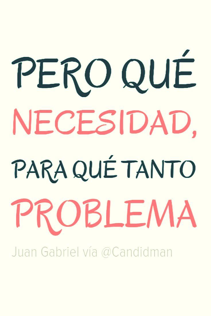 Pero qué necesidad para qué tanto problema. Juan Gabriel @Candidman #Frases…