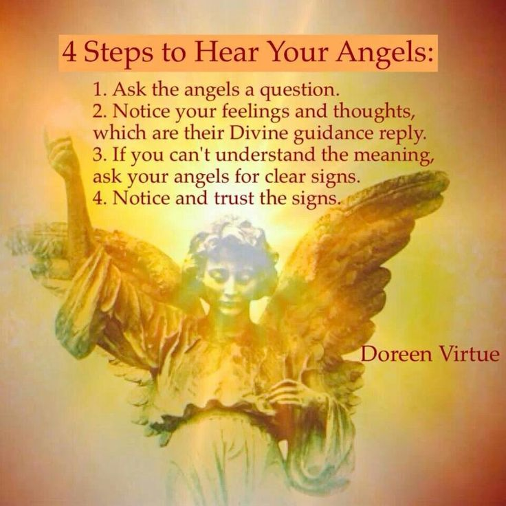 Doreen Virtue - 4 Steps to Hear your Angels. Ask the Angels a question. Notice your feelings and thoughts which are their Divine Guidance reply. If you can't understand the meaning ask your Angels for clear signs. Notice and Trust the signs.