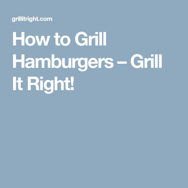 How to Grill Hamburgers – Grill It Right!