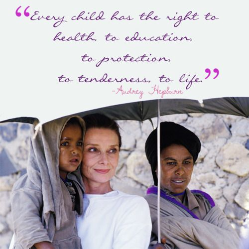 """""""Every child has the right to health, to education, to protection, to tenderness, to life"""" Audrey Hepburn"""