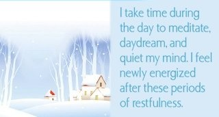 I take time during the day to meditate, daydream and quiet my mind. I feel newly energized after these periods of restfulness.  ~ Louise L. Hay