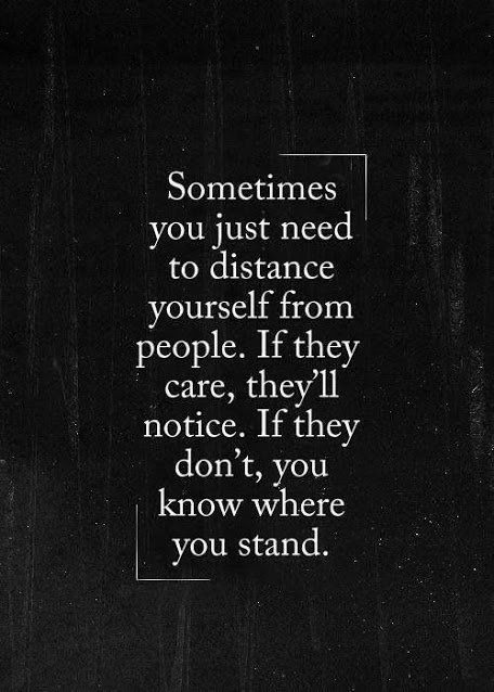 Somtimes     you just need       to distance     yourself from    people. If they     care, they'll    notice. If they      don't, you     know where      you stand.