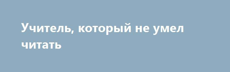 Учитель, который не умел читать http://kleinburd.ru/news/uchitel-kotoryj-ne-umel-chitat/  Оказывается у людей бывает какая проблема как Дислекси́я — избирательное нарушение способности к овладению навыком чтения и письма при сохранении общей способности к обучению. Иными словами, дислексия является специфическим расстройством чтения, возникающим по причине нарушений в процессе обработки мозгом получаемых графических символов. Вот вам история человека, который 17 лет проработал учителем в…