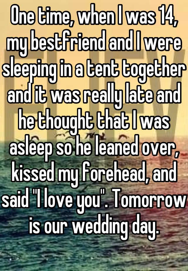 """One time, when I was 14, my bestfriend and I were sleeping in a tent together and it was really late and he thought that I was asleep so he leaned over, kissed my forehead, and said """"I love you"""". Tomorrow is our wedding day."""