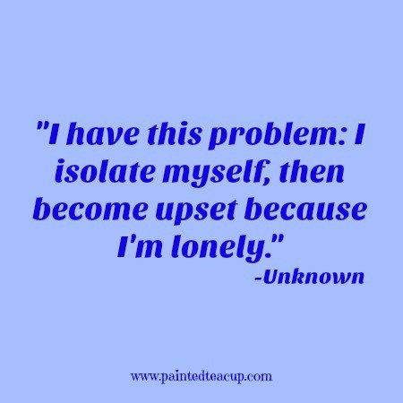 I have this problem I isolate myself, then become upset because I'm lonely…