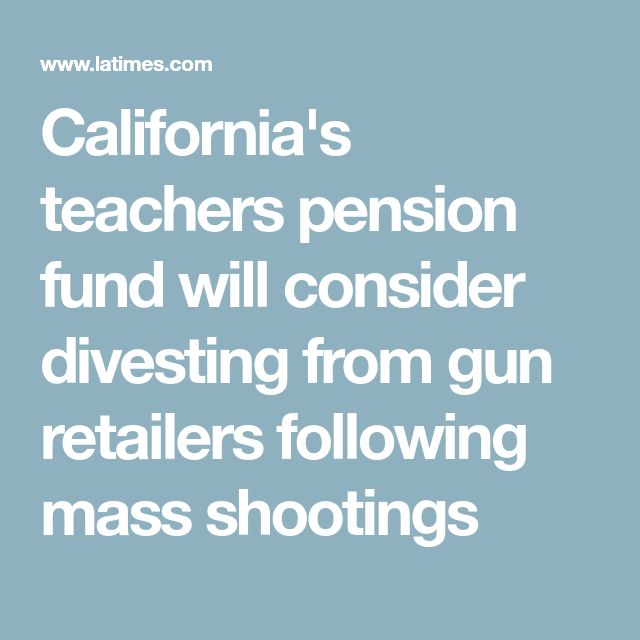 California's teachers pension fund will consider divesting from gun retailers following mass shootings