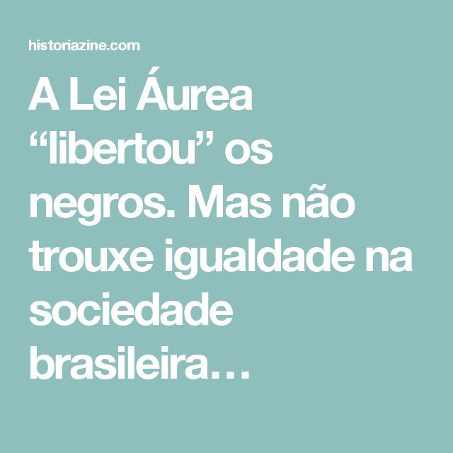 "A Lei Áurea ""libertou"" os negros. Mas não trouxe igualdade na sociedade brasileira…"