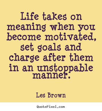 Les Brown Quotes - Life takes on meaning when you become motivated, set goals and charge after them in an unstoppable manner.