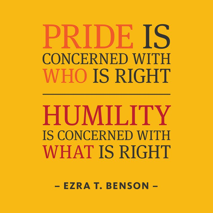 """Pride is concerned with who is right. Humility is concerned with what is right.""―Ezra Taft Benson.    How does pride keep you from feeling gratitude and humility?"